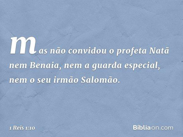 mas não convidou o profeta Natã nem Benaia, nem a guarda especial, nem o seu irmão Salomão. -- 1 Reis 1:10
