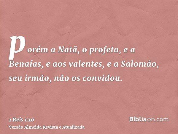porém a Natã, o profeta, e a Benaías, e aos valentes, e a Salomão, seu irmão, não os convidou.