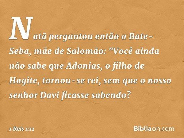"""Natã perguntou então a Bate-Seba, mãe de Salomão: """"Você ainda não sabe que Adonias, o filho de Hagite, tornou-se rei, sem que o nosso senhor Davi ficasse sabend"""