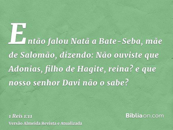 Então falou Natã a Bate-Seba, mãe de Salomão, dizendo: Não ouviste que Adonias, filho de Hagite, reina? e que nosso senhor Davi não o sabe?