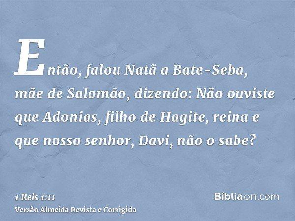 Então, falou Natã a Bate-Seba, mãe de Salomão, dizendo: Não ouviste que Adonias, filho de Hagite, reina e que nosso senhor, Davi, não o sabe?