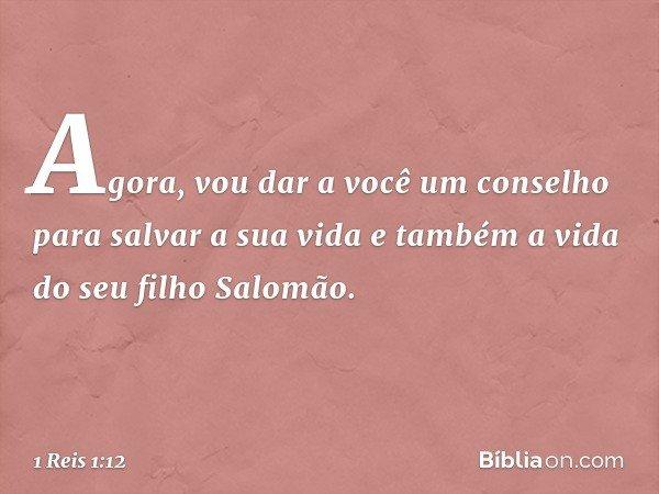 Agora, vou dar a você um conselho para salvar a sua vida e também a vida do seu filho Salomão. -- 1 Reis 1:12