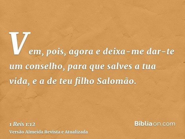 Vem, pois, agora e deixa-me dar-te um conselho, para que salves a tua vida, e a de teu filho Salomão.