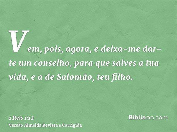 Vem, pois, agora, e deixa-me dar-te um conselho, para que salves a tua vida, e a de Salomão, teu filho.