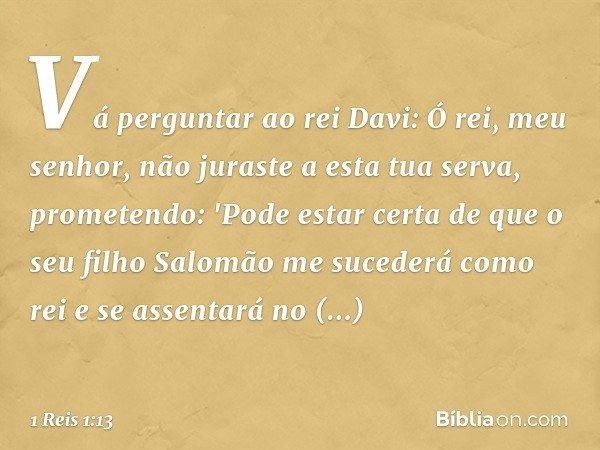 Vá perguntar ao rei Davi: Ó rei, meu senhor, não juraste a esta tua serva, prometendo: 'Pode estar certa de que o seu filho Salomão me sucederá como rei e se as