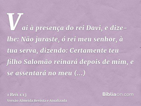 Vai à presença do rei Davi, e dize-lhe: Não juraste, ó rei meu senhor, à tua serva, dizendo: Certamente teu filho Salomão reinará depois de mim, e se assentará