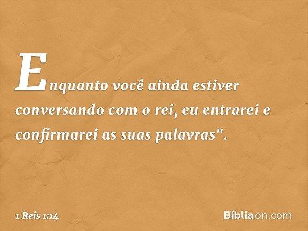 """Enquanto você ainda estiver conversando com o rei, eu entrarei e confirmarei as suas palavras"""". -- 1 Reis 1:14"""