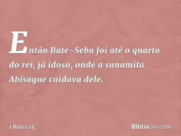 Então Bate-Seba foi até o quarto do rei, já idoso, onde a sunamita Abisague cuidava dele. -- 1 Reis 1:15