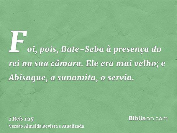 Foi, pois, Bate-Seba à presença do rei na sua câmara. Ele era mui velho; e Abisague, a sunamita, o servia.