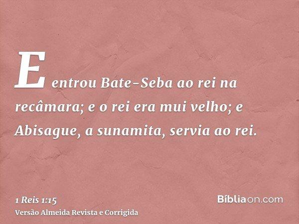 E entrou Bate-Seba ao rei na recâmara; e o rei era mui velho; e Abisague, a sunamita, servia ao rei.