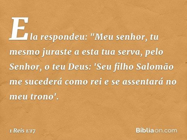 """Ela respondeu: """"Meu senhor, tu mesmo juraste a esta tua serva, pelo Senhor, o teu Deus: 'Seu filho Salomão me sucederá como rei e se assentará no meu trono'. --"""