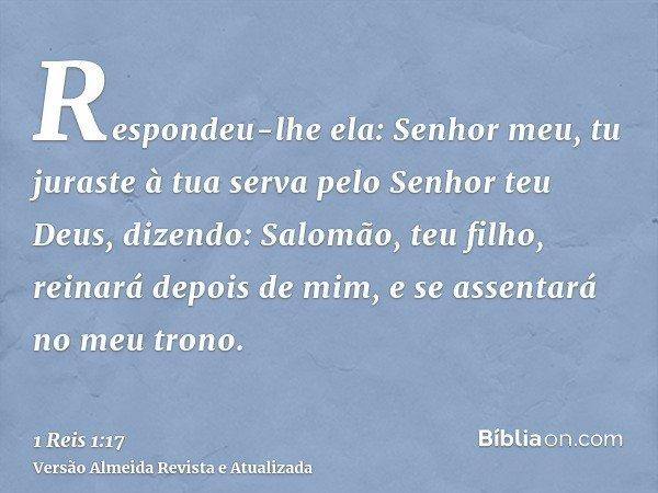 Respondeu-lhe ela: Senhor meu, tu juraste à tua serva pelo Senhor teu Deus, dizendo: Salomão, teu filho, reinará depois de mim, e se assentará no meu trono.