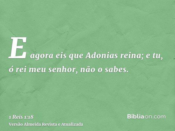 E agora eis que Adonias reina; e tu, ó rei meu senhor, não o sabes.