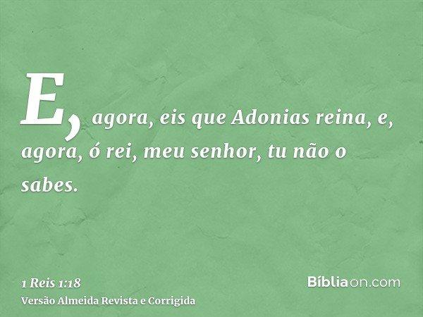 E, agora, eis que Adonias reina, e, agora, ó rei, meu senhor, tu não o sabes.