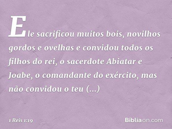 Ele sacrificou muitos bois, novilhos gordos e ovelhas e convidou todos os filhos do rei, o sacerdote Abiatar e Joabe, o comandante do exército, mas não convidou