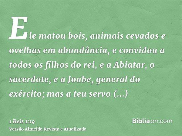 Ele matou bois, animais cevados e ovelhas em abundância, e convidou a todos os filhos do rei, e a Abiatar, o sacerdote, e a Joabe, general do exército; mas a te