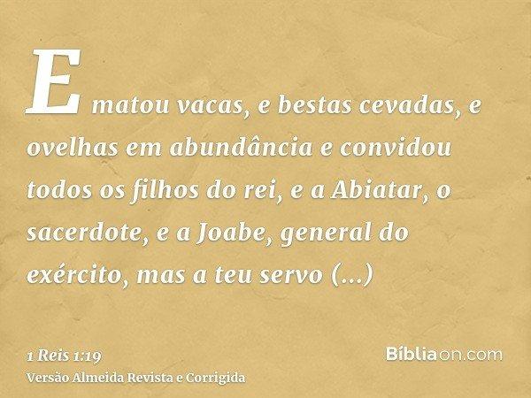 E matou vacas, e bestas cevadas, e ovelhas em abundância e convidou todos os filhos do rei, e a Abiatar, o sacerdote, e a Joabe, general do exército, mas a teu