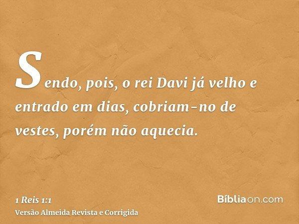 Sendo, pois, o rei Davi já velho e entrado em dias, cobriam-no de vestes, porém não aquecia.