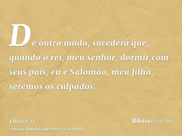 De outro modo, sucederá que, quando o rei, meu senhor, dormir com seus pais, eu e Salomão, meu filho, seremos os culpados.