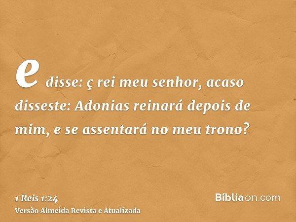 e disse: ç rei meu senhor, acaso disseste: Adonias reinará depois de mim, e se assentará no meu trono?