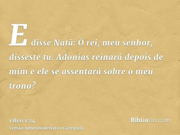 E disse Natã: Ó rei, meu senhor, disseste tu: Adonias reinará depois de mim e ele se assentará sobre o meu trono?