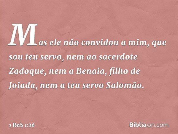 Mas ele não convidou a mim, que sou teu servo, nem ao sacerdote Zadoque, nem a Benaia, filho de Joiada, nem a teu servo Salomão. -- 1 Reis 1:26