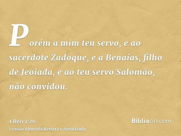 Porém a mim teu servo, e ao sacerdote Zadoque, e a Benaías, filho de Jeoiada, e ao teu servo Salomão, não convidou.