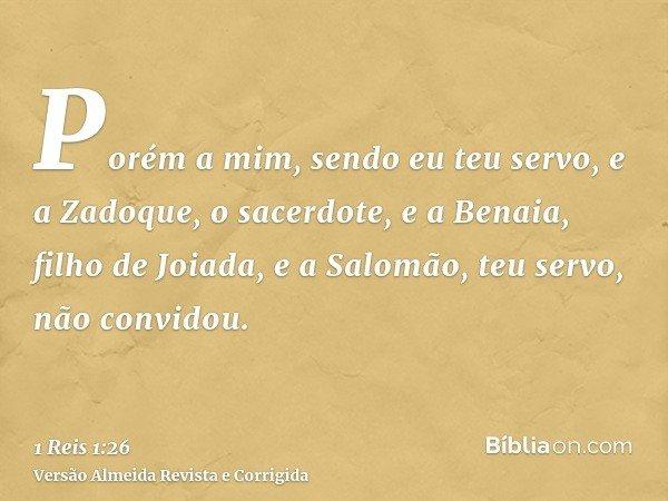 Porém a mim, sendo eu teu servo, e a Zadoque, o sacerdote, e a Benaia, filho de Joiada, e a Salomão, teu servo, não convidou.