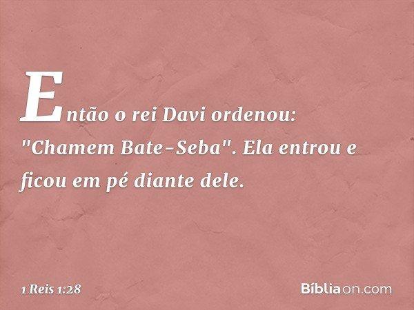 """Então o rei Davi ordenou: """"Chamem Bate-Seba"""". Ela entrou e ficou em pé diante dele. -- 1 Reis 1:28"""