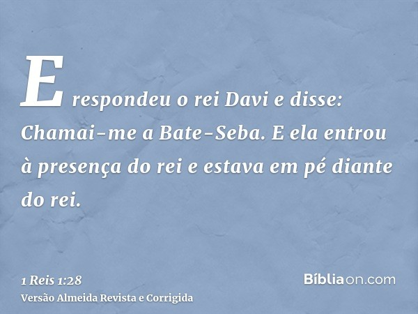 E respondeu o rei Davi e disse: Chamai-me a Bate-Seba. E ela entrou à presença do rei e estava em pé diante do rei.