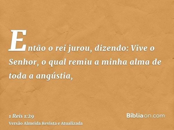 Então o rei jurou, dizendo: Vive o Senhor, o qual remiu a minha alma de toda a angústia,