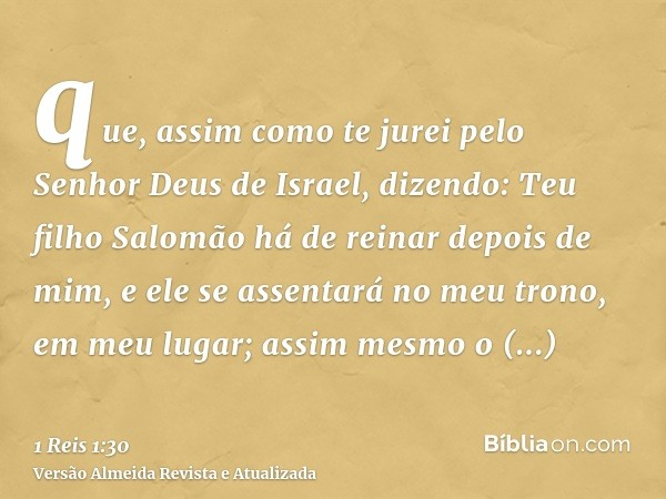 que, assim como te jurei pelo Senhor Deus de Israel, dizendo: Teu filho Salomão há de reinar depois de mim, e ele se assentará no meu trono, em meu lugar; assim