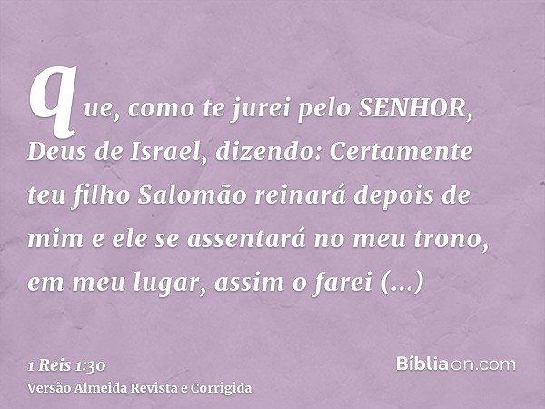 que, como te jurei pelo SENHOR, Deus de Israel, dizendo: Certamente teu filho Salomão reinará depois de mim e ele se assentará no meu trono, em meu lugar, assim