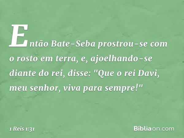 """Então Bate-Seba prostrou-se com o rosto em terra, e, ajoelhando-se diante do rei, disse: """"Que o rei Davi, meu senhor, viva para sempre!"""" -- 1 Reis 1:31"""