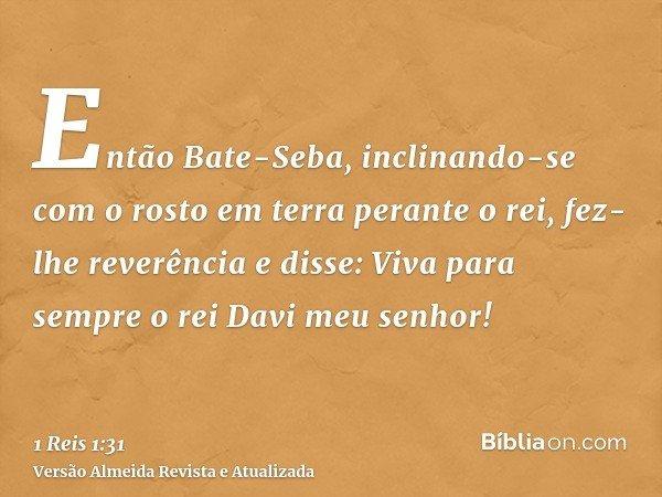 Então Bate-Seba, inclinando-se com o rosto em terra perante o rei, fez-lhe reverência e disse: Viva para sempre o rei Davi meu senhor!