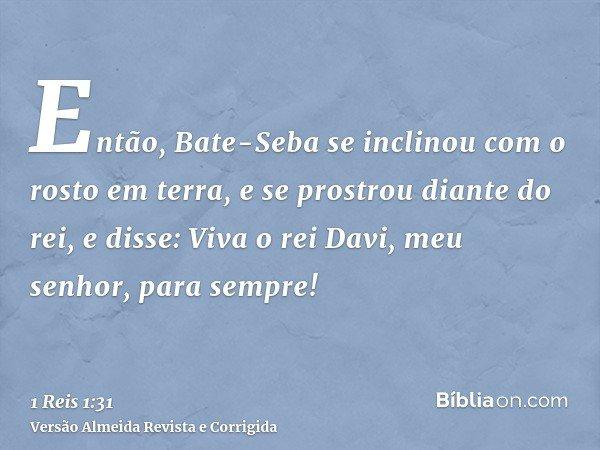 Então, Bate-Seba se inclinou com o rosto em terra, e se prostrou diante do rei, e disse: Viva o rei Davi, meu senhor, para sempre!