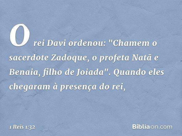 """O rei Davi ordenou: """"Chamem o sacerdote Zadoque, o profeta Natã e Benaia, filho de Joiada"""". Quando eles chegaram à presença do rei, -- 1 Reis 1:32"""