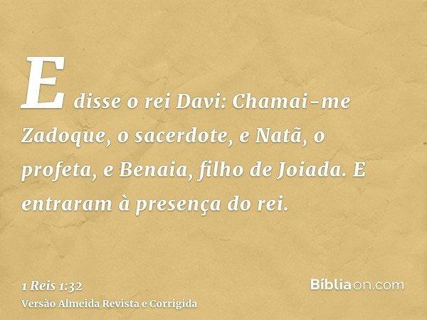 E disse o rei Davi: Chamai-me Zadoque, o sacerdote, e Natã, o profeta, e Benaia, filho de Joiada. E entraram à presença do rei.