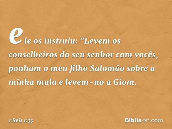 """ele os instruiu: """"Levem os conselheiros do seu senhor com vocês, ponham o meu filho Salomão sobre a minha mula e levem-no a Giom. -- 1 Reis 1:33"""