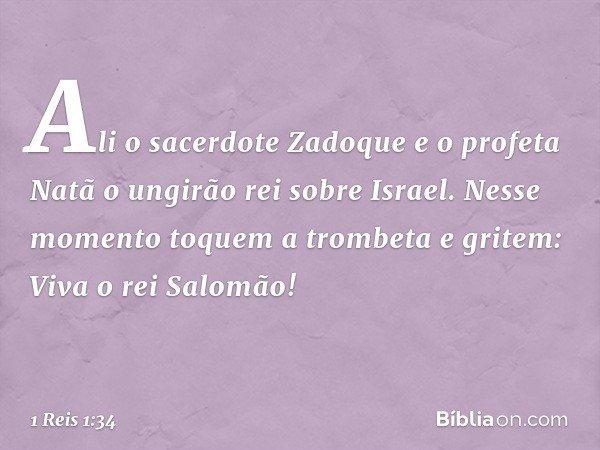 Ali o sacerdote Zadoque e o profeta Natã o ungirão rei sobre Israel. Nesse momento toquem a trombeta e gritem: Viva o rei Salomão! -- 1 Reis 1:34