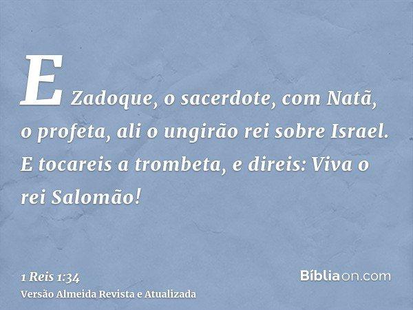 E Zadoque, o sacerdote, com Natã, o profeta, ali o ungirão rei sobre Israel. E tocareis a trombeta, e direis: Viva o rei Salomão!