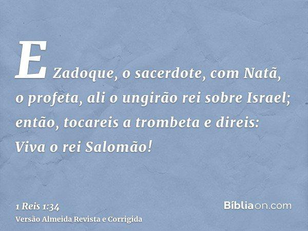 E Zadoque, o sacerdote, com Natã, o profeta, ali o ungirão rei sobre Israel; então, tocareis a trombeta e direis: Viva o rei Salomão!