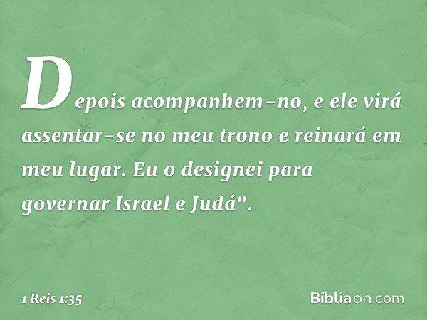 """Depois acompanhem-no, e ele virá assentar-se no meu trono e reinará em meu lugar. Eu o designei para governar Israel e Judá"""". -- 1 Reis 1:35"""