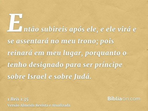 Então subireis após ele, e ele virá e se assentará no meu trono; pois reinará em meu lugar, porquanto o tenho designado para ser príncipe sobre Israel e sobre J