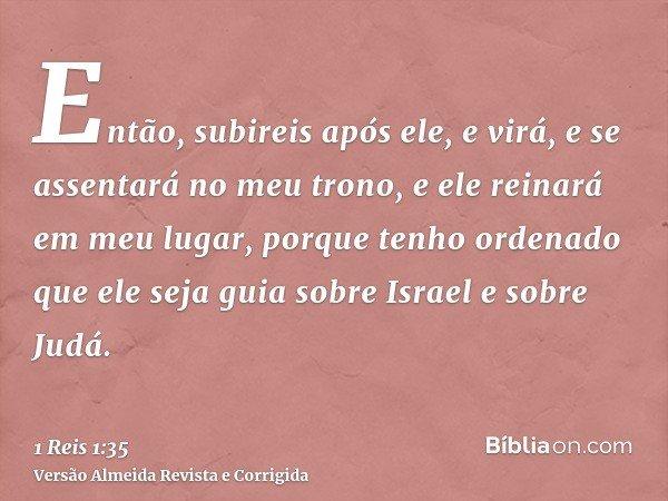 Então, subireis após ele, e virá, e se assentará no meu trono, e ele reinará em meu lugar, porque tenho ordenado que ele seja guia sobre Israel e sobre Judá.