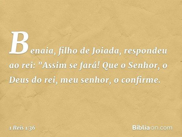 """Benaia, filho de Joiada, respondeu ao rei: """"Assim se fará! Que o Senhor, o Deus do rei, meu senhor, o confirme. -- 1 Reis 1:36"""