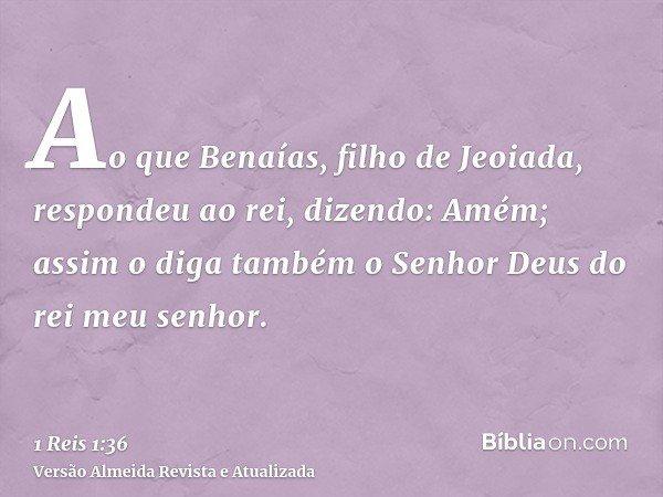 Ao que Benaías, filho de Jeoiada, respondeu ao rei, dizendo: Amém; assim o diga também o Senhor Deus do rei meu senhor.