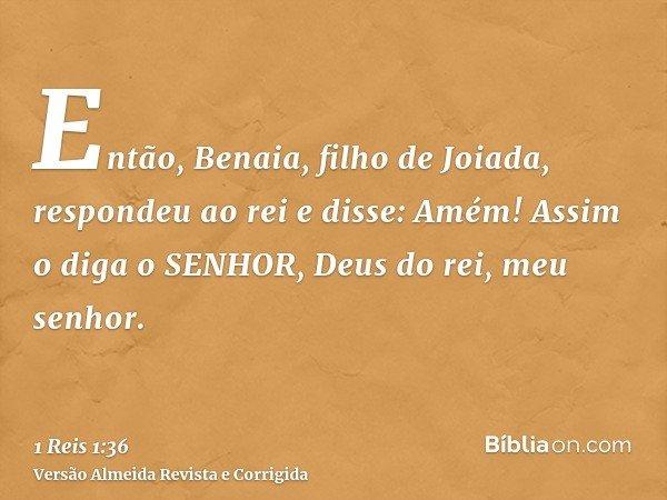 Então, Benaia, filho de Joiada, respondeu ao rei e disse: Amém! Assim o diga o SENHOR, Deus do rei, meu senhor.