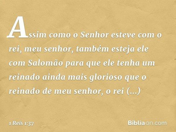 Assim como o Senhor esteve com o rei, meu senhor, também esteja ele com Salomão para que ele tenha um reinado ainda mais glorioso que o reinado de meu senhor, o