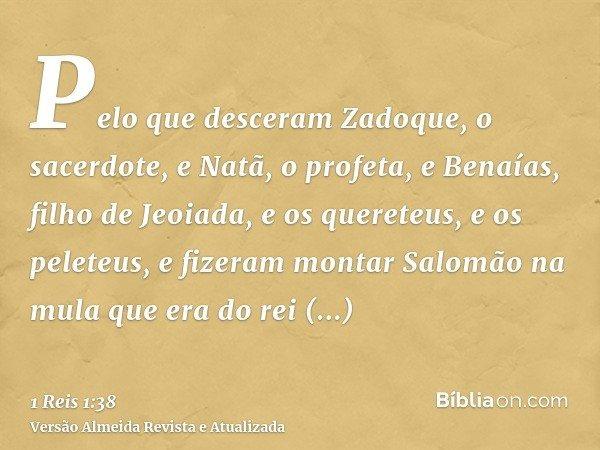 Pelo que desceram Zadoque, o sacerdote, e Natã, o profeta, e Benaías, filho de Jeoiada, e os quereteus, e os peleteus, e fizeram montar Salomão na mula que era